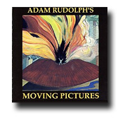 Adam Rudolph's Moving Pictures CD